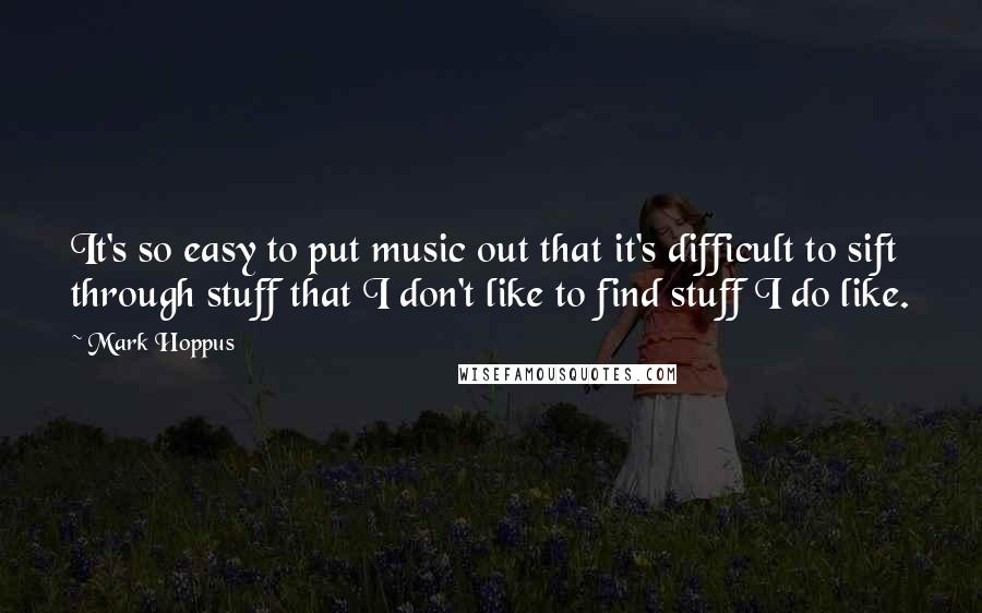 Mark Hoppus quotes: It's so easy to put music out that it's difficult to sift through stuff that I don't like to find stuff I do like.