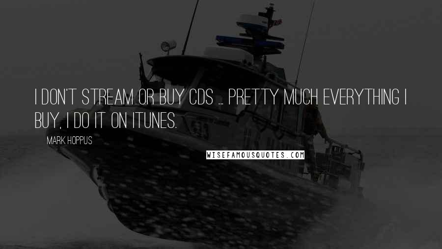 Mark Hoppus quotes: I don't stream or buy CDs ... pretty much everything I buy, I do it on iTunes.