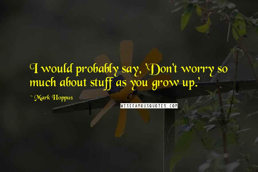 Mark Hoppus quotes: I would probably say, 'Don't worry so much about stuff as you grow up.'