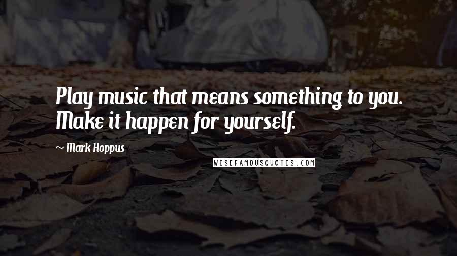 Mark Hoppus quotes: Play music that means something to you. Make it happen for yourself.