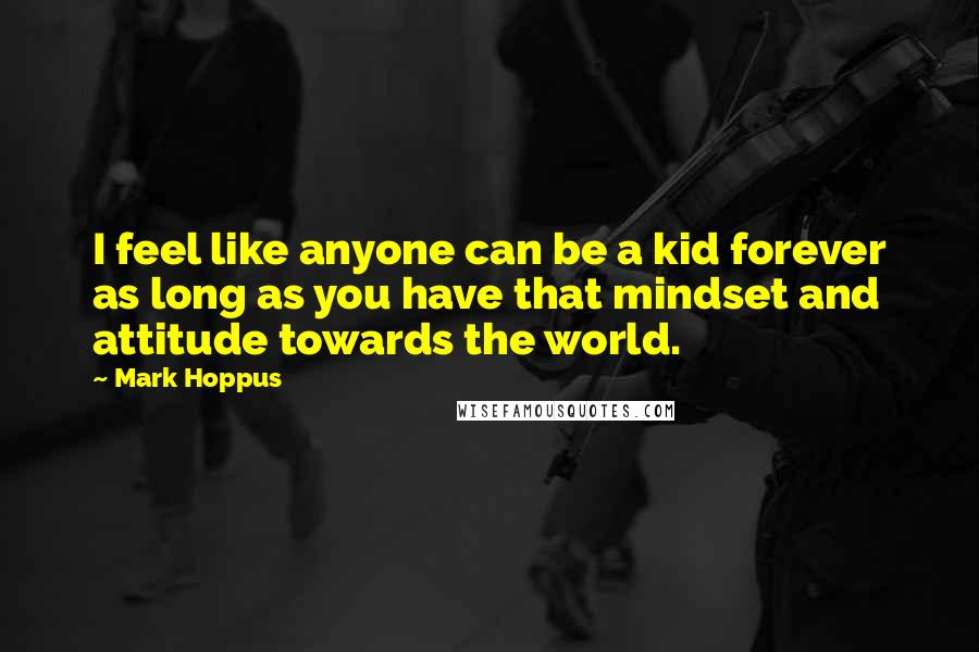 Mark Hoppus quotes: I feel like anyone can be a kid forever as long as you have that mindset and attitude towards the world.