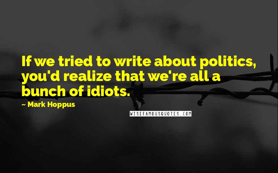 Mark Hoppus quotes: If we tried to write about politics, you'd realize that we're all a bunch of idiots.