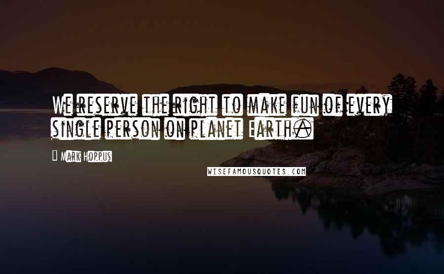 Mark Hoppus quotes: We reserve the right to make fun of every single person on planet Earth.