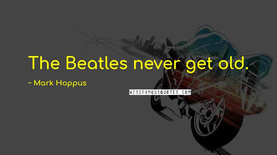 Mark Hoppus quotes: The Beatles never get old.