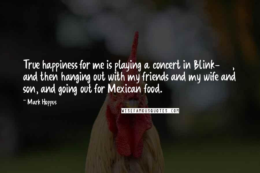 Mark Hoppus quotes: True happiness for me is playing a concert in Blink-182, and then hanging out with my friends and my wife and son, and going out for Mexican food.