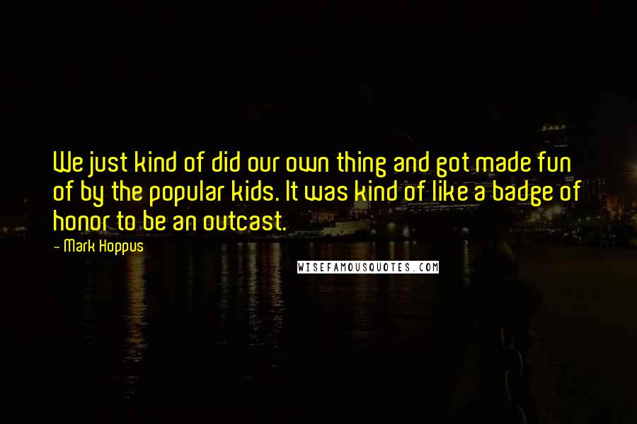 Mark Hoppus quotes: We just kind of did our own thing and got made fun of by the popular kids. It was kind of like a badge of honor to be an outcast.
