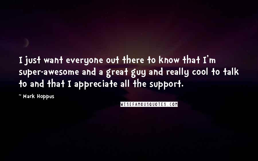Mark Hoppus quotes: I just want everyone out there to know that I'm super-awesome and a great guy and really cool to talk to and that I appreciate all the support.