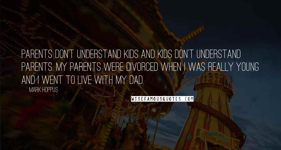 Mark Hoppus quotes: Parents don't understand kids and kids don't understand parents. My parents were divorced when I was really young and I went to live with my dad.