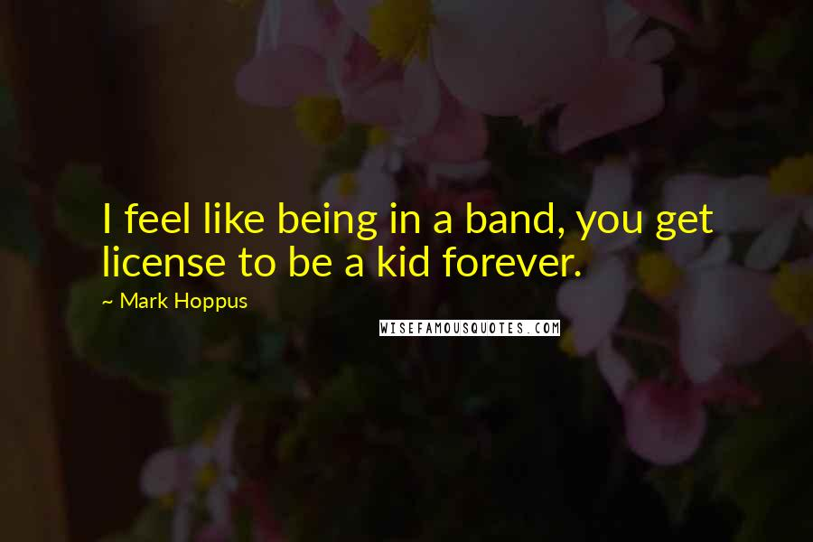 Mark Hoppus quotes: I feel like being in a band, you get license to be a kid forever.