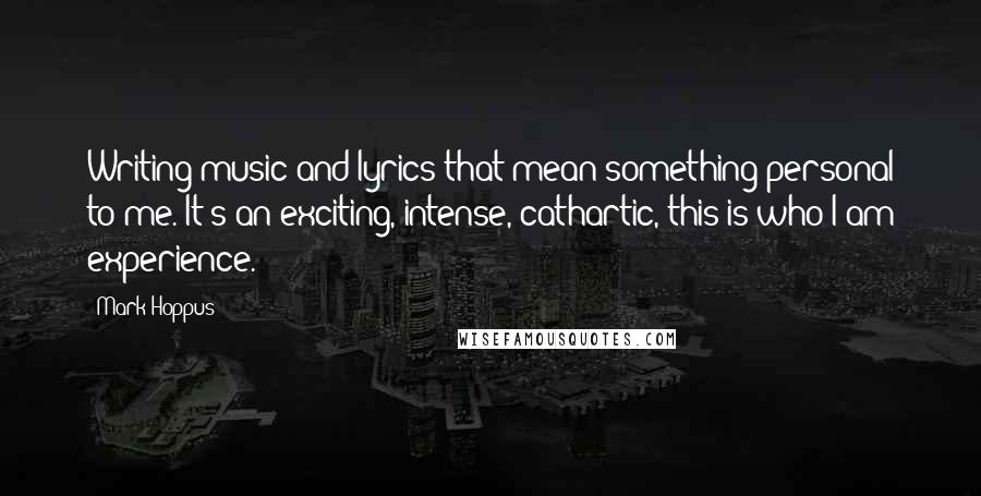 Mark Hoppus quotes: Writing music and lyrics that mean something personal to me. It's an exciting, intense, cathartic, this-is-who-I-am experience.