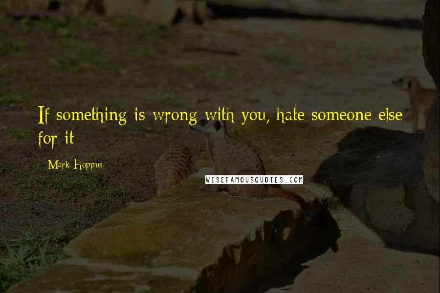 Mark Hoppus quotes: If something is wrong with you, hate someone else for it