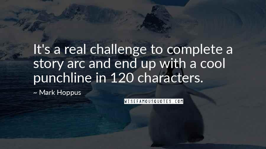 Mark Hoppus quotes: It's a real challenge to complete a story arc and end up with a cool punchline in 120 characters.