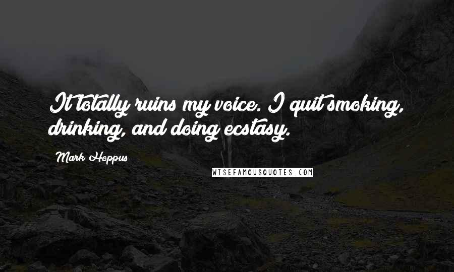 Mark Hoppus quotes: It totally ruins my voice. I quit smoking, drinking, and doing ecstasy.