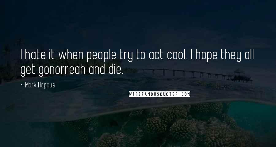 Mark Hoppus quotes: I hate it when people try to act cool. I hope they all get gonorreah and die.