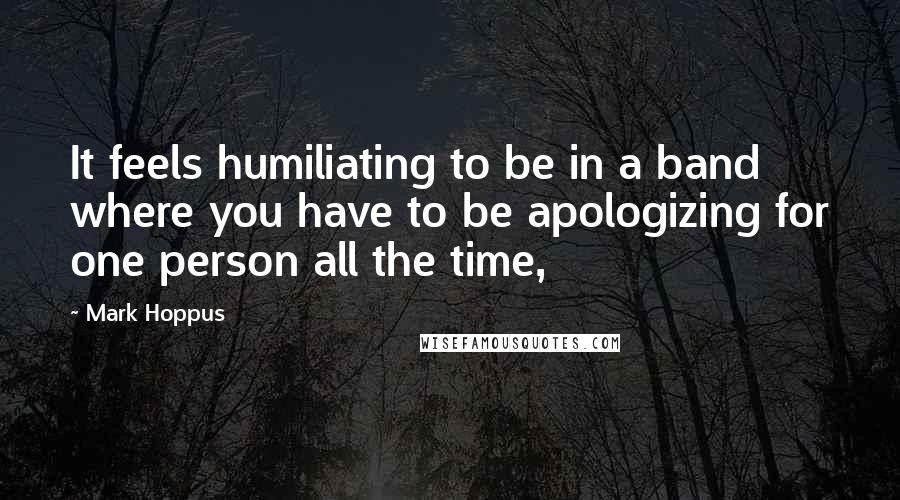 Mark Hoppus quotes: It feels humiliating to be in a band where you have to be apologizing for one person all the time,