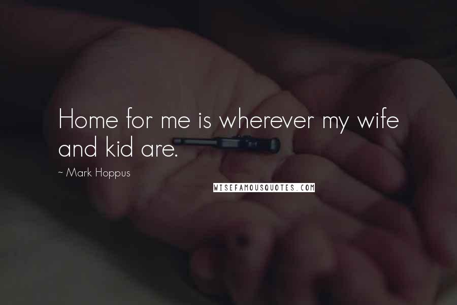 Mark Hoppus quotes: Home for me is wherever my wife and kid are.