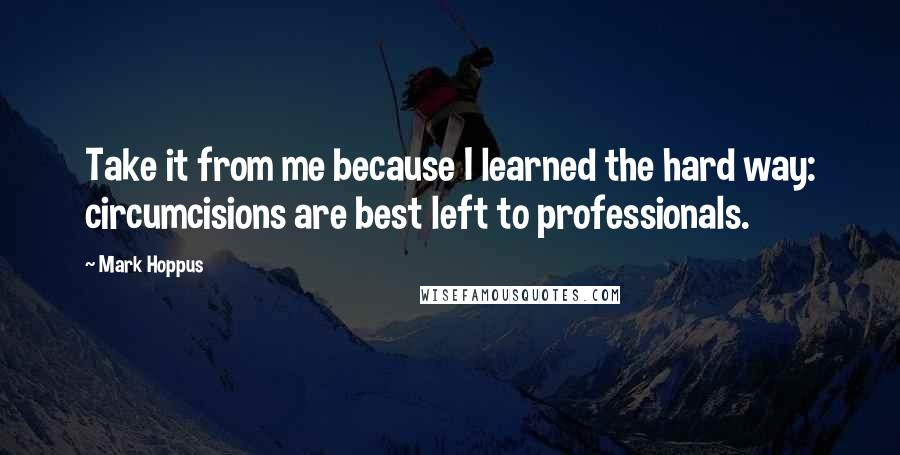 Mark Hoppus quotes: Take it from me because I learned the hard way: circumcisions are best left to professionals.