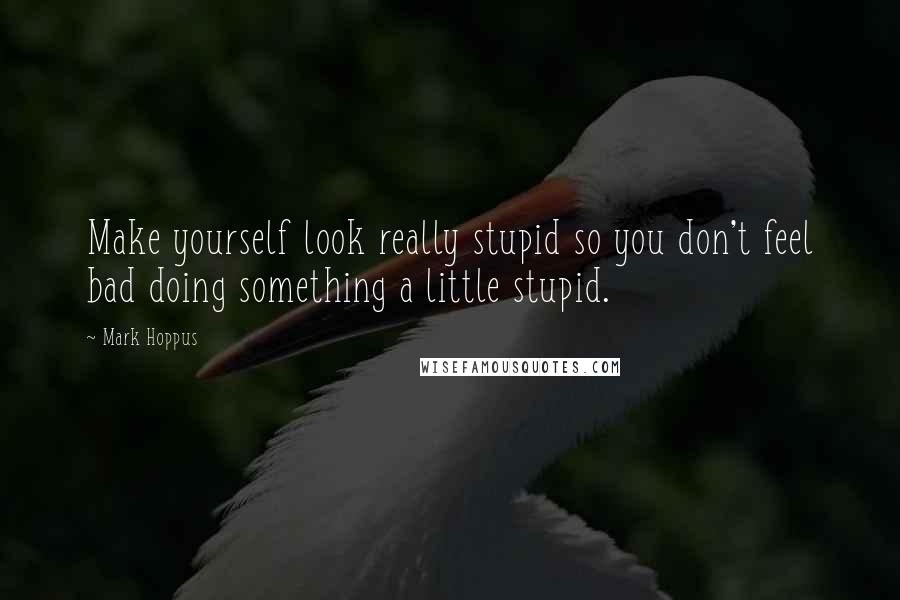 Mark Hoppus quotes: Make yourself look really stupid so you don't feel bad doing something a little stupid.