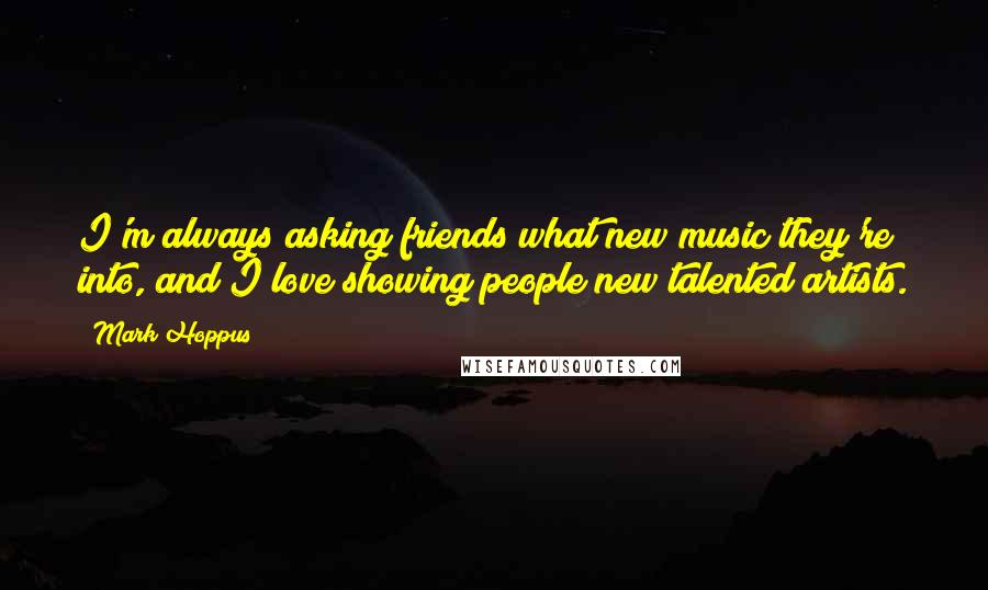 Mark Hoppus quotes: I'm always asking friends what new music they're into, and I love showing people new talented artists.