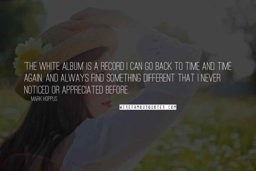 Mark Hoppus quotes: 'The White Album' is a record I can go back to time and time again, and always find something different that I never noticed or appreciated before.