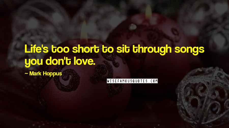 Mark Hoppus quotes: Life's too short to sit through songs you don't love.