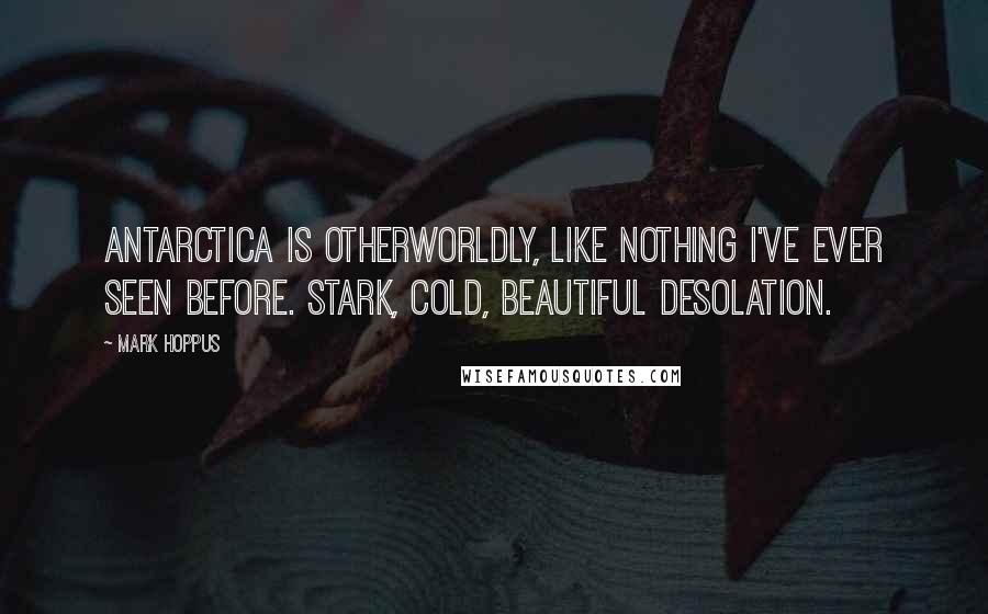 Mark Hoppus quotes: Antarctica is otherworldly, like nothing I've ever seen before. Stark, cold, beautiful desolation.