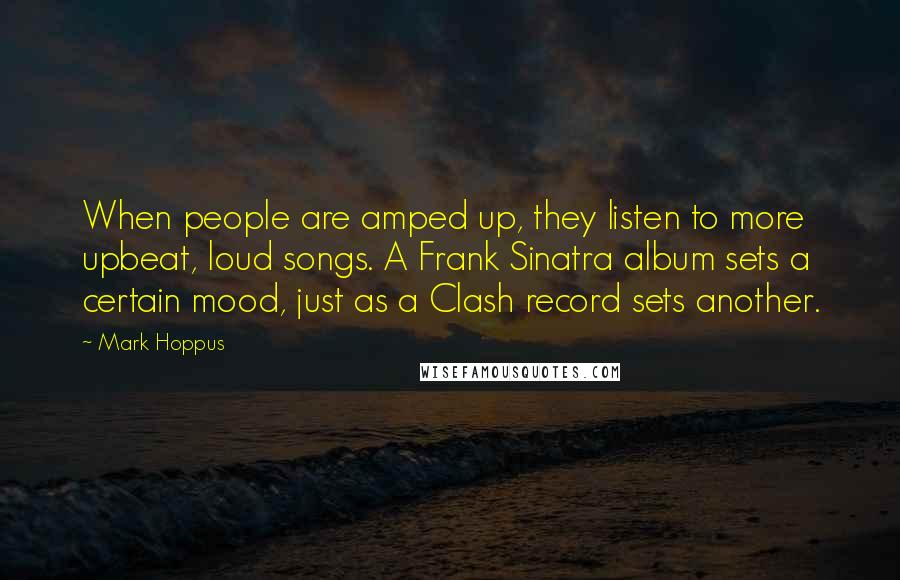 Mark Hoppus quotes: When people are amped up, they listen to more upbeat, loud songs. A Frank Sinatra album sets a certain mood, just as a Clash record sets another.