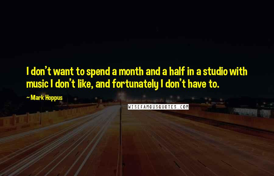 Mark Hoppus quotes: I don't want to spend a month and a half in a studio with music I don't like, and fortunately I don't have to.