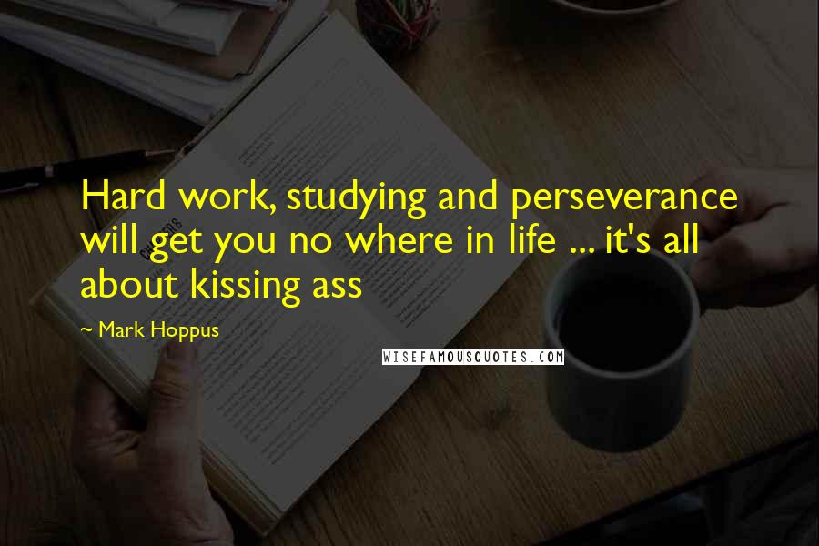 Mark Hoppus quotes: Hard work, studying and perseverance will get you no where in life ... it's all about kissing ass