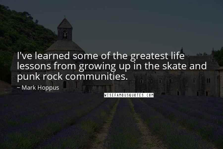 Mark Hoppus quotes: I've learned some of the greatest life lessons from growing up in the skate and punk rock communities.