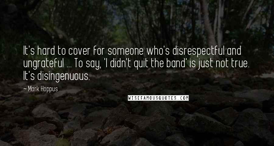 Mark Hoppus quotes: It's hard to cover for someone who's disrespectful and ungrateful ... To say, 'I didn't quit the band' is just not true. It's disingenuous.