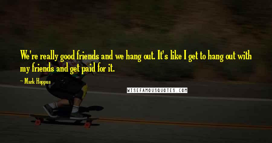 Mark Hoppus quotes: We're really good friends and we hang out. It's like I get to hang out with my friends and get paid for it.