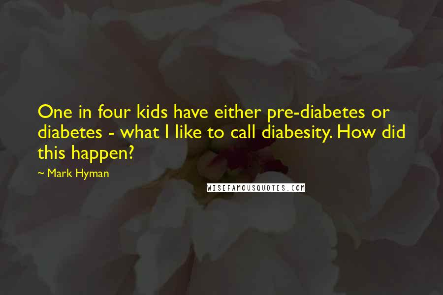 Mark Hyman quotes: One in four kids have either pre-diabetes or diabetes - what I like to call diabesity. How did this happen?