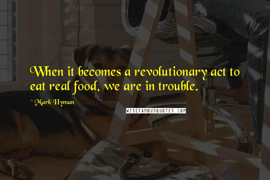 Mark Hyman quotes: When it becomes a revolutionary act to eat real food, we are in trouble.