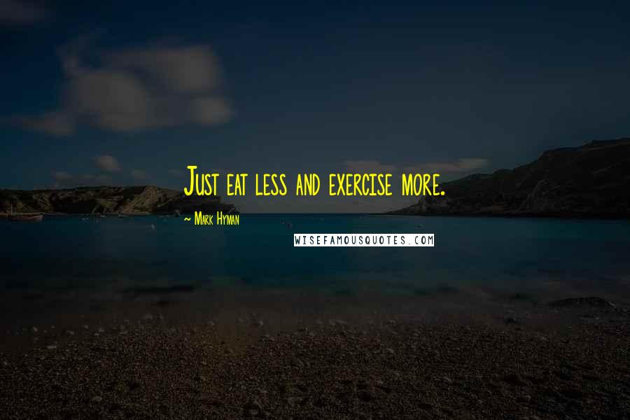 Mark Hyman quotes: Just eat less and exercise more.