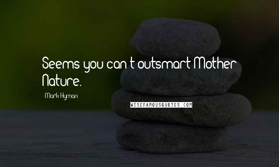 Mark Hyman quotes: Seems you can't outsmart Mother Nature.