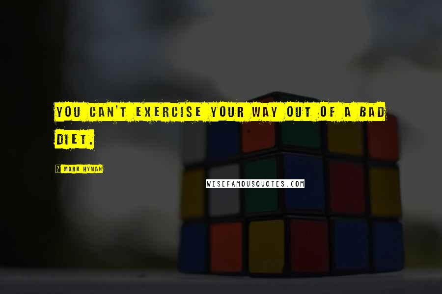 Mark Hyman quotes: You can't exercise your way out of a bad diet.