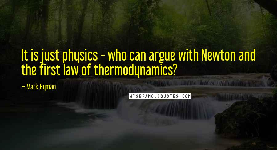 Mark Hyman quotes: It is just physics - who can argue with Newton and the first law of thermodynamics?