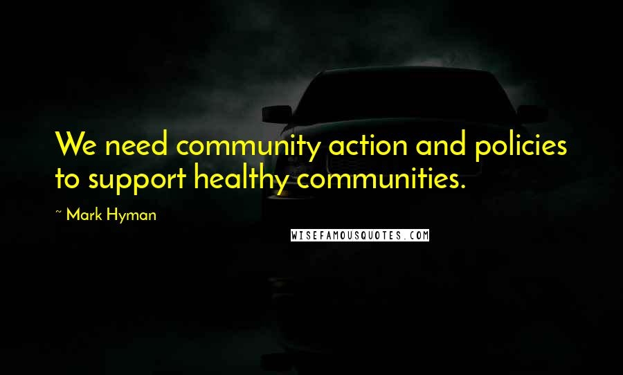 Mark Hyman quotes: We need community action and policies to support healthy communities.