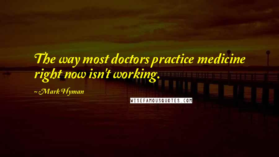 Mark Hyman quotes: The way most doctors practice medicine right now isn't working.