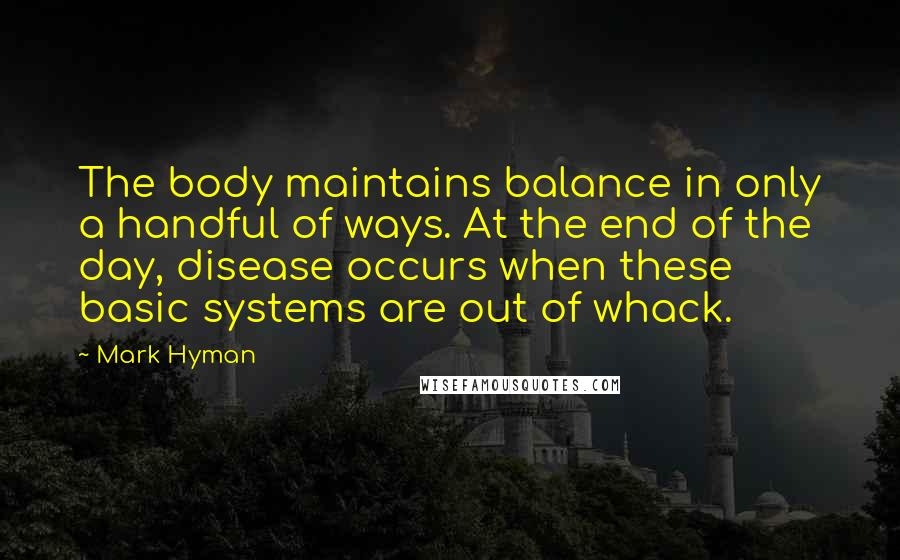 Mark Hyman quotes: The body maintains balance in only a handful of ways. At the end of the day, disease occurs when these basic systems are out of whack.