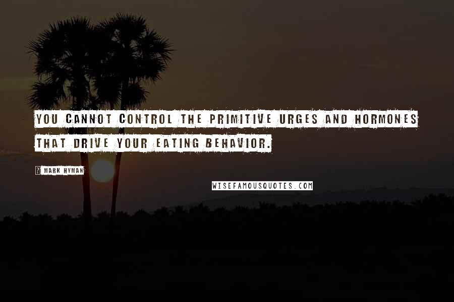 Mark Hyman quotes: You cannot control the primitive urges and hormones that drive your eating behavior.