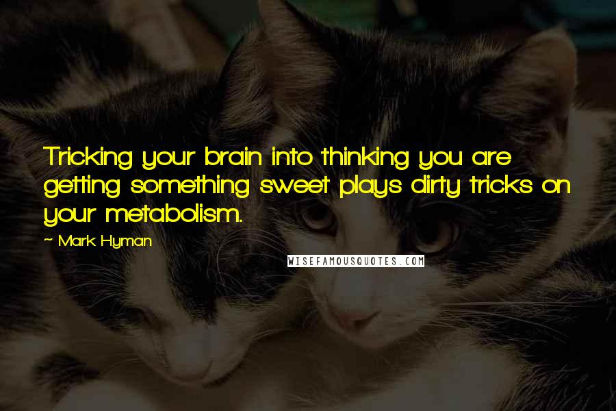 Mark Hyman quotes: Tricking your brain into thinking you are getting something sweet plays dirty tricks on your metabolism.