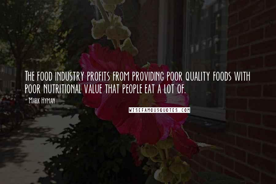 Mark Hyman quotes: The food industry profits from providing poor quality foods with poor nutritional value that people eat a lot of.