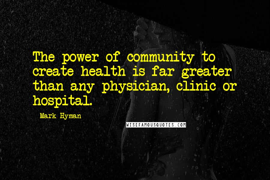 Mark Hyman quotes: The power of community to create health is far greater than any physician, clinic or hospital.