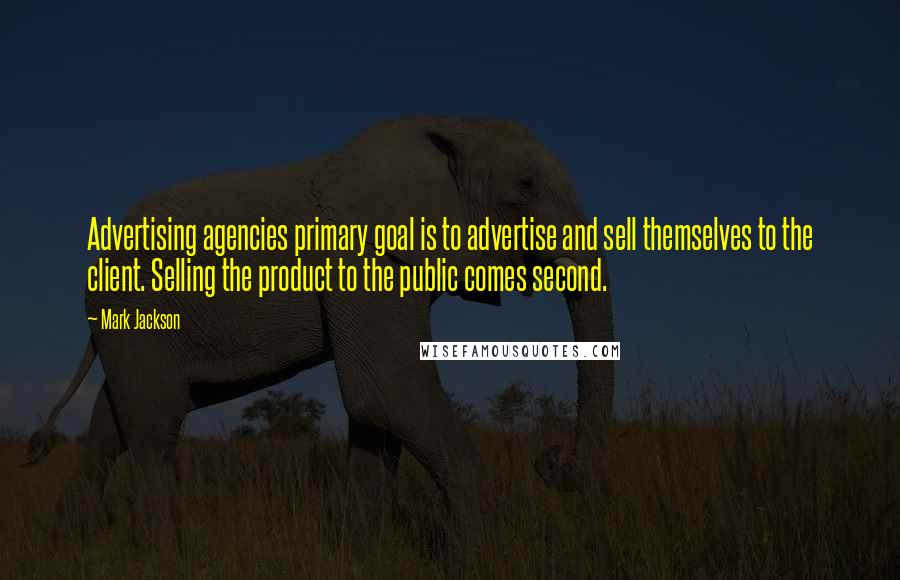 Mark Jackson quotes: Advertising agencies primary goal is to advertise and sell themselves to the client. Selling the product to the public comes second.
