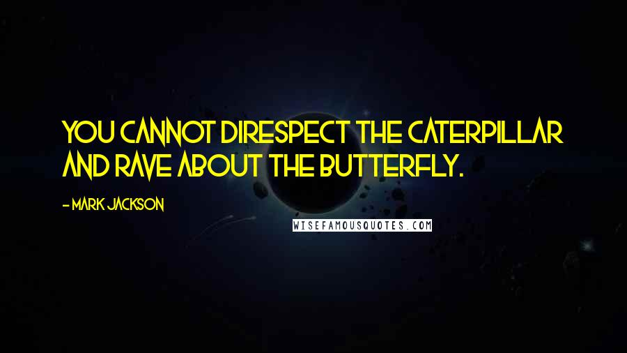 Mark Jackson quotes: You cannot direspect the caterpillar and rave about the butterfly.