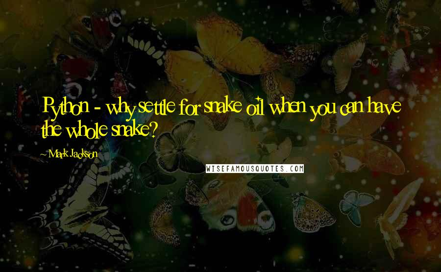 Mark Jackson quotes: Python - why settle for snake oil when you can have the whole snake?