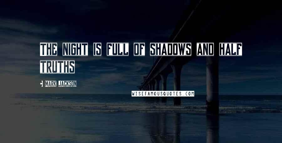 Mark Jackson quotes: The night is full of shadows and half truths