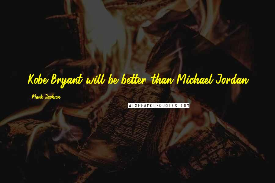 Mark Jackson quotes: Kobe Bryant will be better than Michael Jordan